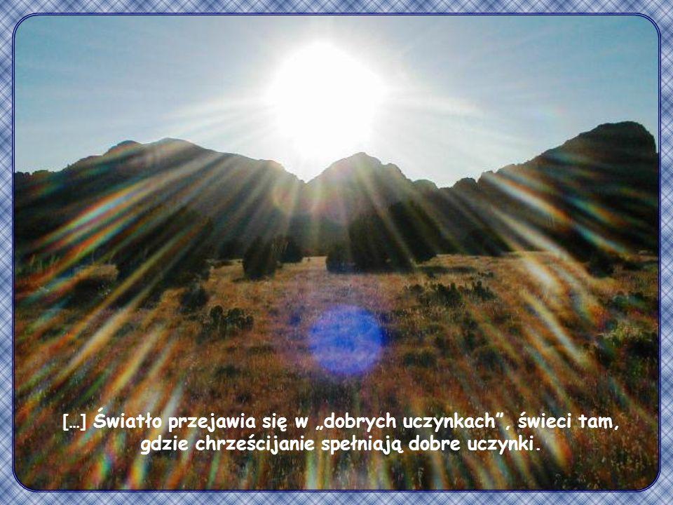 """[…] Światło przejawia się w """"dobrych uczynkach , świeci tam, gdzie chrześcijanie spełniają dobre uczynki."""